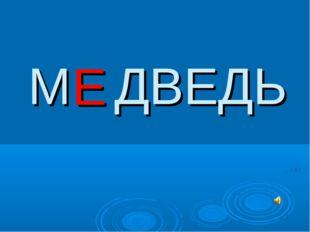 М ДВЕДЬ Е