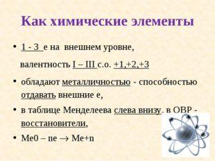 Как химические элементы 1 - 3 е на внешнем уровне, валентность I – III с.о. +