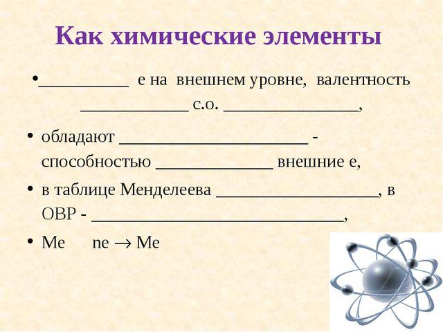Как химические элементы __________ е на внешнем уровне, валентность _________...