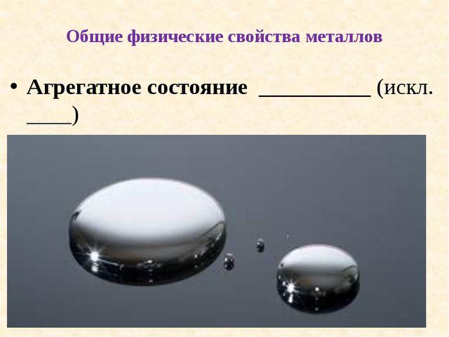 Общие физические свойства металлов Агрегатное состояние __________ (искл. __...