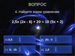 ВОПРОС 4. Найдите корни уравнения: 2,5х (2х - 6) + 20 = 10 (5х + 2) A) 0,5 B)