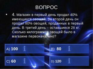 ВОПРОС 4. Магазин в первый день продал 40% имеющихся овощей. За второй день о