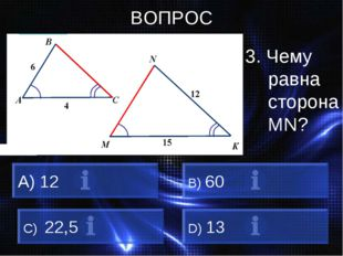 ВОПРОС 3. Чему равна сторона MN? 12 B) 60 C) 22,5 D) 13