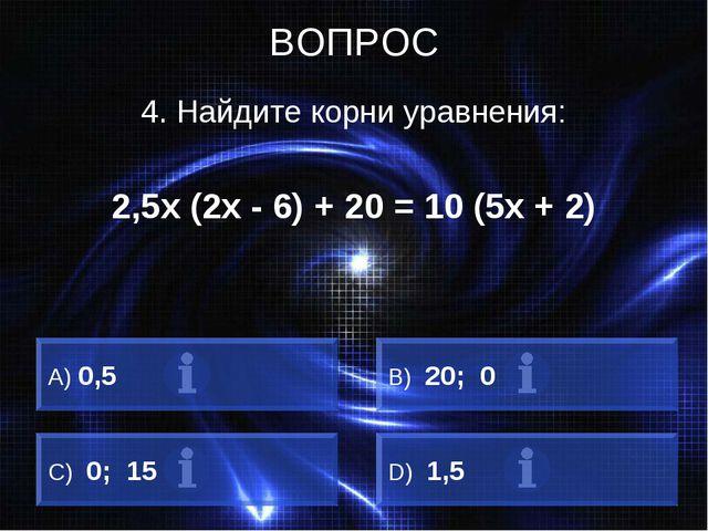 ВОПРОС 4. Найдите корни уравнения: 2,5х (2х - 6) + 20 = 10 (5х + 2) A) 0,5 B)...