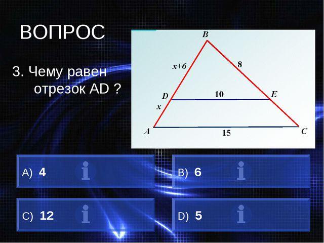 ВОПРОС 3. Чему равен отрезок АD ? А) 4 B) 6 C) 12 D) 5