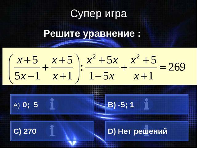 Супер игра Решите уравнение : 0; 5 B) -5; 1 C) 270 D) Нет решений