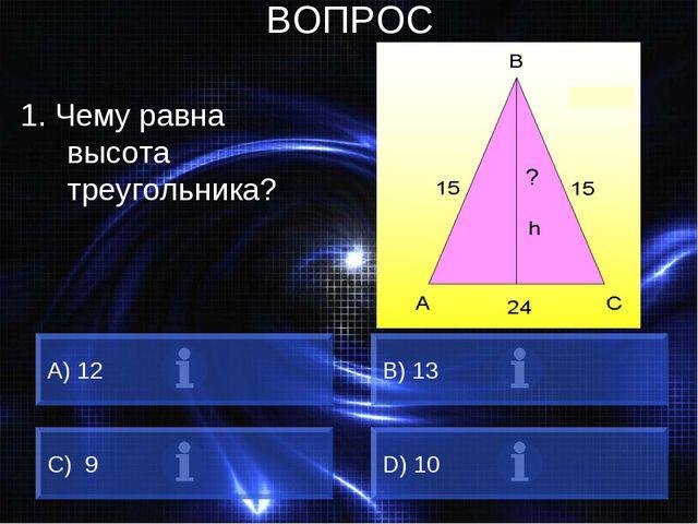 ВОПРОС 1. Чему равна высота треугольника? A) 12 B) 13 C) 9 D) 10