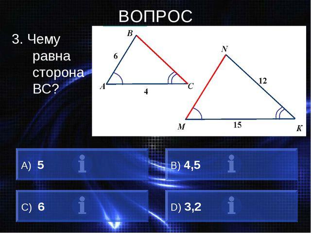 ВОПРОС 3. Чему равна сторона BC? А) 5 B) 4,5 C) 6 D) 3,2