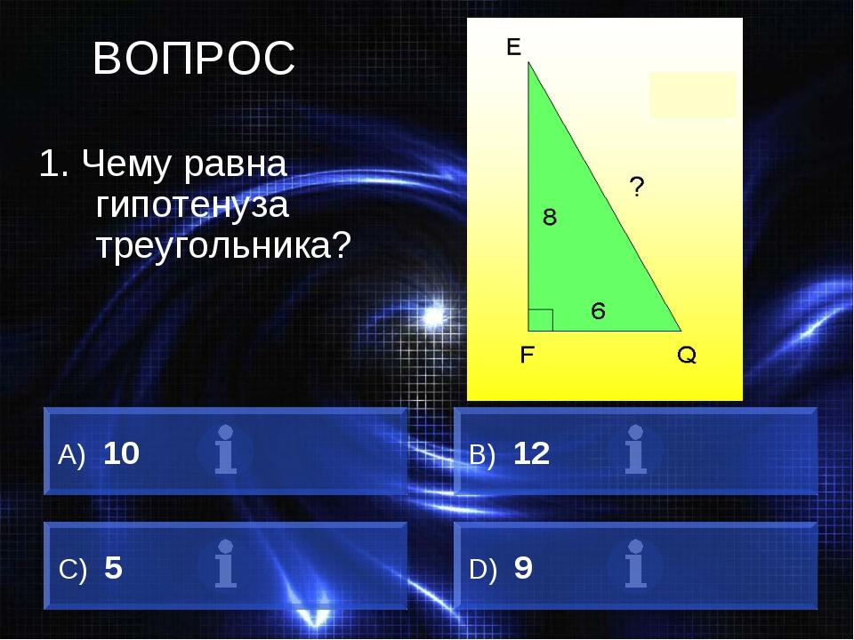 ВОПРОС 1. Чему равна гипотенуза треугольника? А) 10 B) 12 C) 5 D) 9