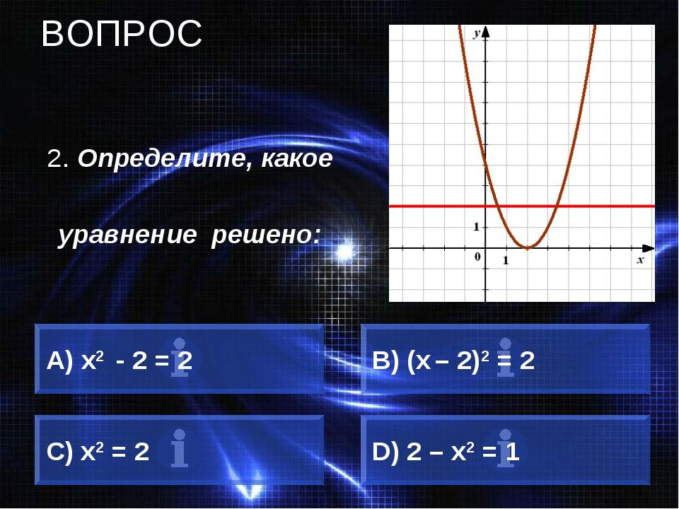 ВОПРОС 2. Определите, какое уравнение решено: А) х2 - 2 = 2 B) (х – 2)2 = 2 C...