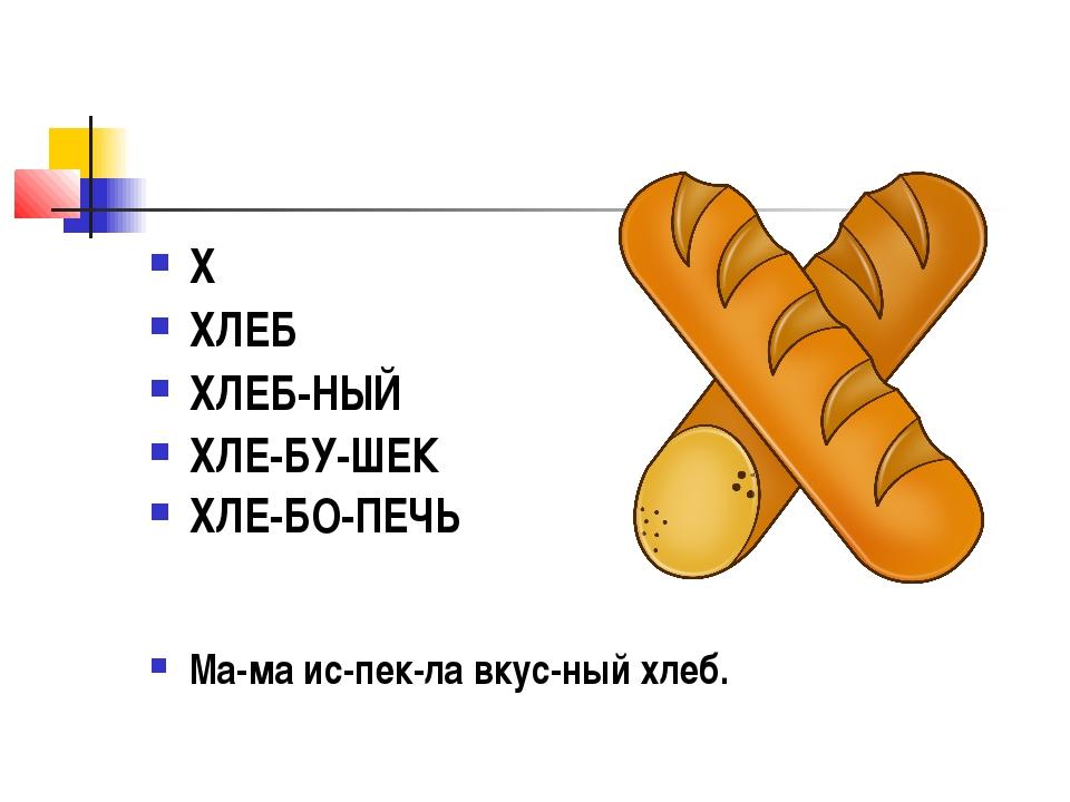 Х ХЛЕБ ХЛЕБ-НЫЙ ХЛЕ-БУ-ШЕК ХЛЕ-БО-ПЕЧЬ Ма-ма ис-пек-ла вкус-ный хлеб.