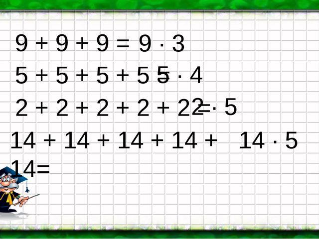 9 + 9 + 9 = 5 + 5 + 5 + 5 = 2 + 2 + 2 + 2 + 2 = 14 + 14 + 14 + 14 + 14= 9 · 3...