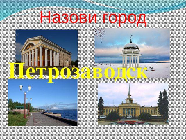 Назови город Петрозаводск
