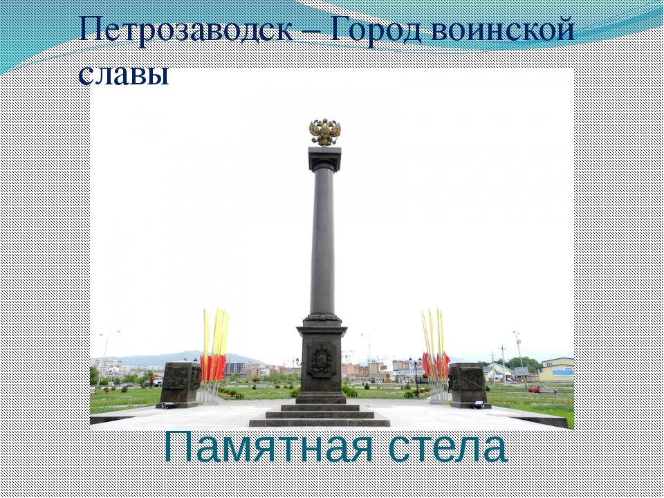 Памятная стела Петрозаводск – Город воинской славы