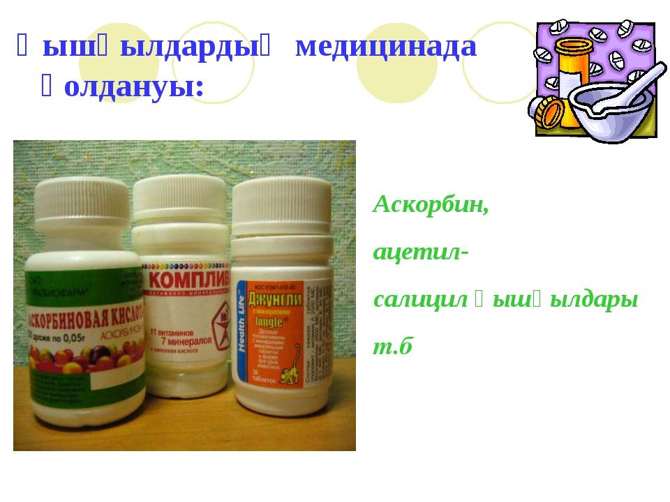 Қышқылдардың медицинада қолдануы: Аскорбин, ацетил- салицил қышқылдары т.б
