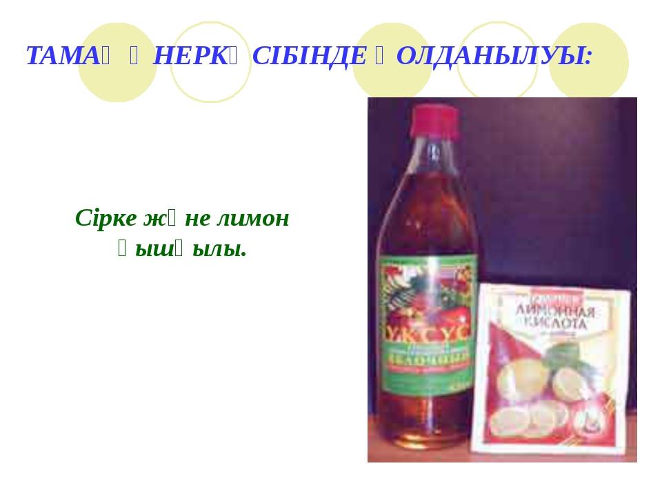 ТАМАҚ ӨНЕРКӘСІБІНДЕ ҚОЛДАНЫЛУЫ: Сірке және лимон қышқылы.