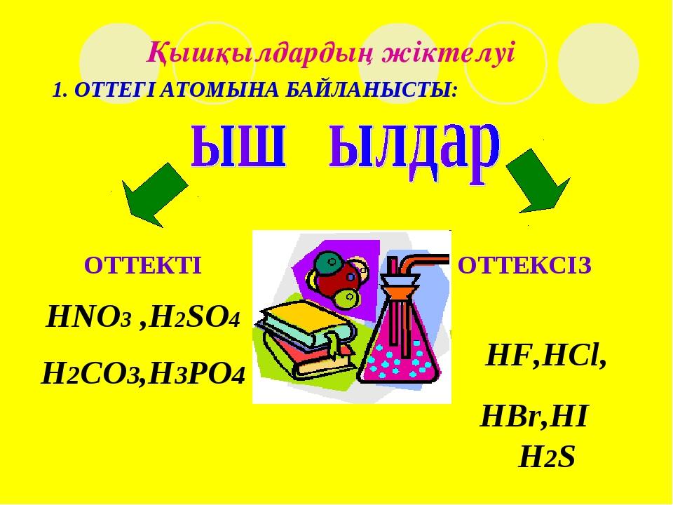 Қышқылдардың жіктелуі ОТТЕКСІЗ HF,HCl, HBr,HI H2S 1. ОТТЕГІ АТОМЫНА БАЙЛАНЫСТ...