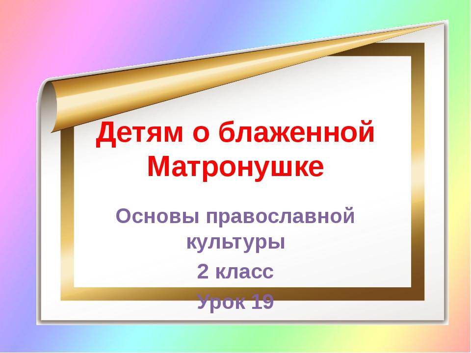Детям о блаженной Матронушке Основы православной культуры 2 класс Урок 19