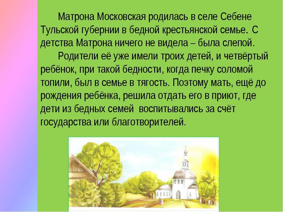 Матрона Московская родилась в селе Себене Тульской губернии в бедной крестья...