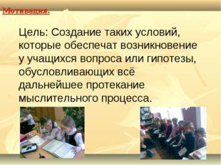 Мотивация. Цель: Создание таких условий, которые обеспечат возникновение у уч