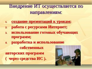 Внедрение ИТ осуществляется по направлениям: создание презентаций к урокам; р