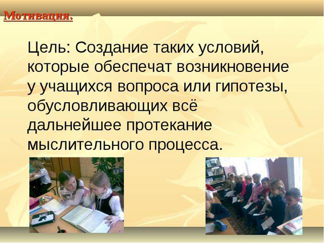 Мотивация. Цель: Создание таких условий, которые обеспечат возникновение у уч...