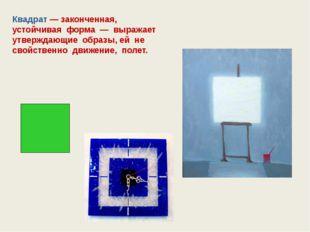 Квадрат — законченная, устойчивая форма — выражает утверждающие образы, ей н