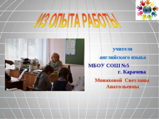 учителя английского языка МБОУ СОШ №5 г. Карачева Монаховой Светланы Анатолье