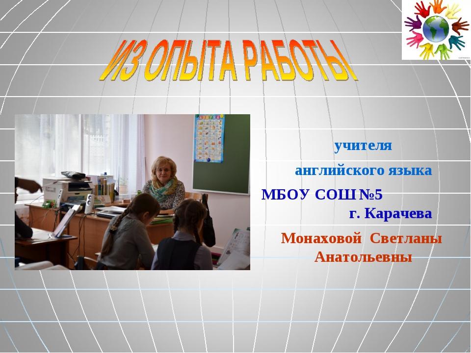 учителя английского языка МБОУ СОШ №5 г. Карачева Монаховой Светланы Анатолье...