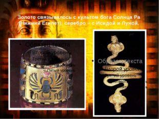 Золото связывалось с культом бога Солнца Ра (Нижний Египет); серебро – с Исид