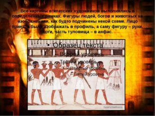 Все картины египетских художников выполнялись в определенных рамках. Фигуры л