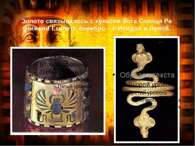 Золото связывалось с культом бога Солнца Ра (Нижний Египет); серебро – с Исид...