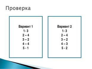 Вариант 1 1- 3 2 – 4 3 – 2 4 – 4 5 - 1 Вариант 2 1- 3 2 – 4 3 – 2 4 – 3 5 - 2