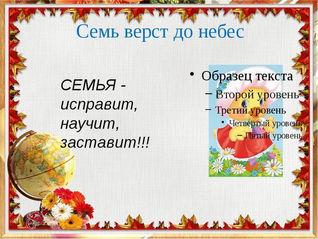 Семь верст до небес СЕМЬЯ - исправит, научит, заставит!!!