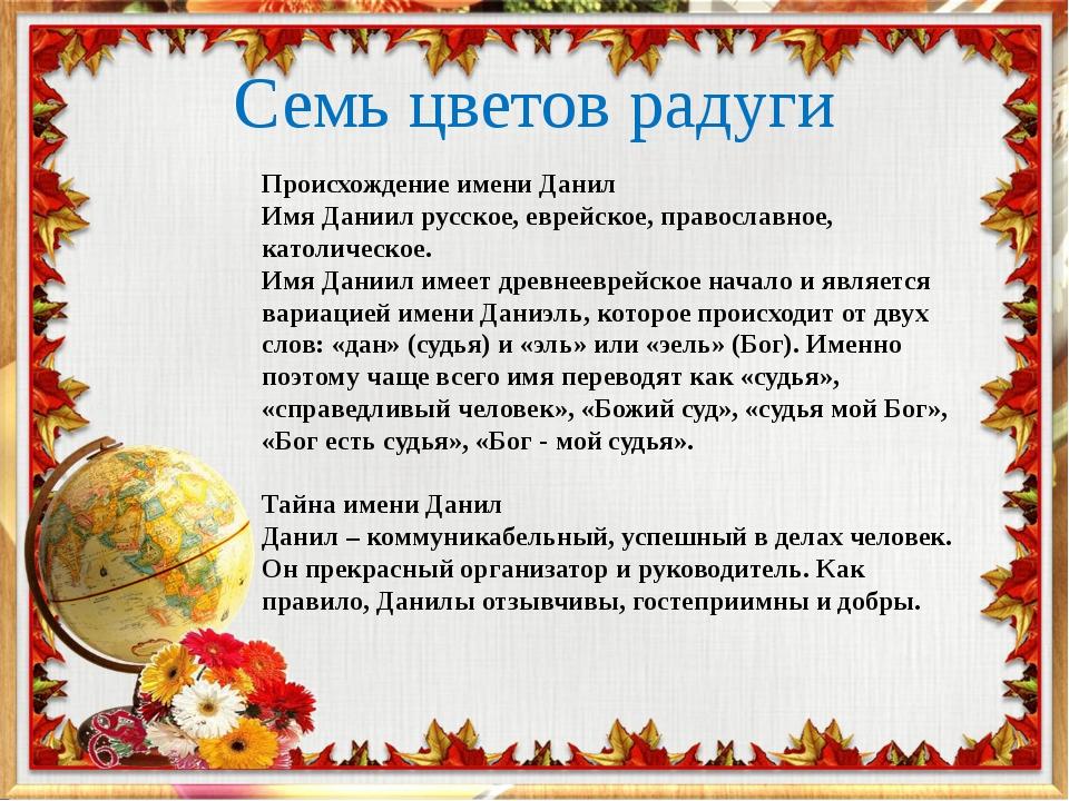 Семь цветов радуги Происхождение имени Данил Имя Даниил русское, еврейское, п...