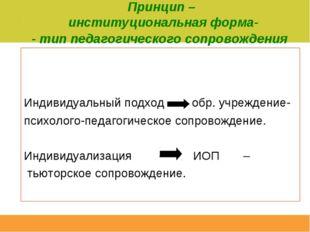 Индивидуальный подход -  обр. учреждение- психолого-педагогическое сопровож