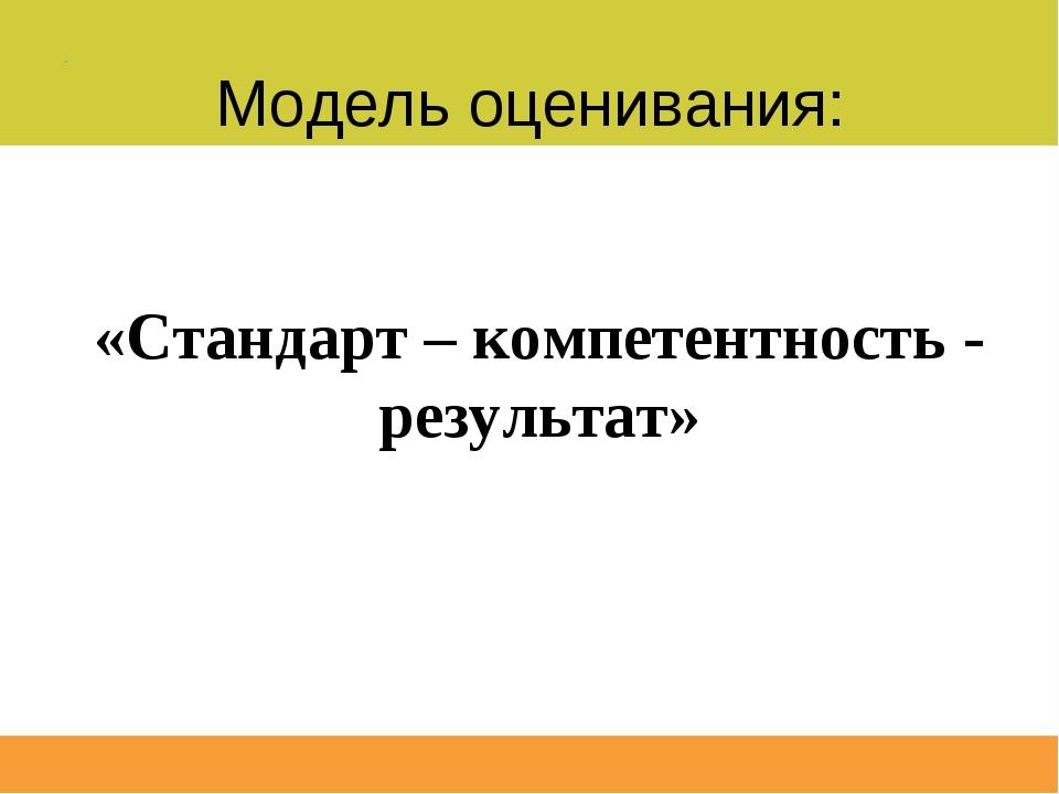 Модель оценивания: «Стандарт – компетентность - результат»