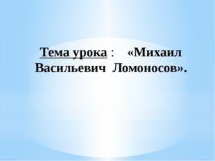 Тема урока:  «Михаил Васильевич Ломоносов».