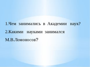 1.Чем занимались в Академии наук? 2.Какими науками занимался М.В.Ломоносов?