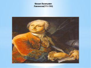 Михаил Васильевич Ломоносов(1711-1765)