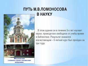 ПУТЬ М.В.ЛОМОНОСОВА В НАУКУ В этом здании он в течение 3-х лет изучает науки,
