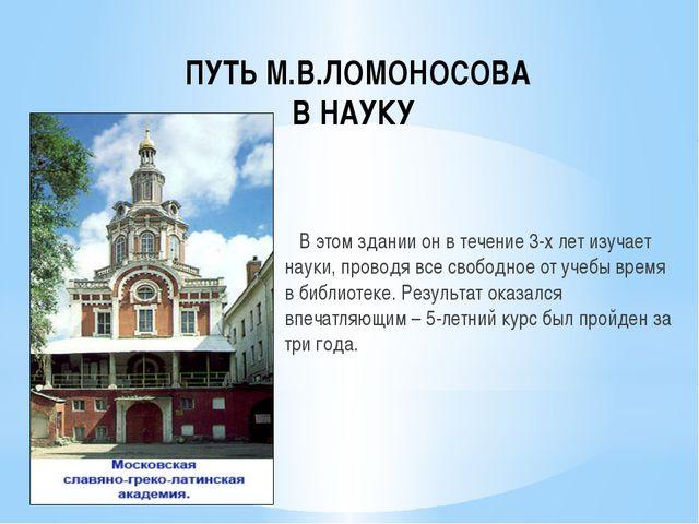 ПУТЬ М.В.ЛОМОНОСОВА В НАУКУ В этом здании он в течение 3-х лет изучает науки,...