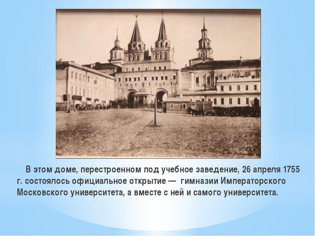 В этом доме, перестроенном под учебное заведение, 26 апреля 1755 г. состояло...