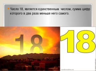 Число 18, является единственным числом, сумма цифр которого в два раза меньше