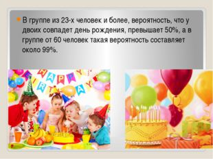 В группе из 23-х человек и более, вероятность, что у двоих совпадет день рожд