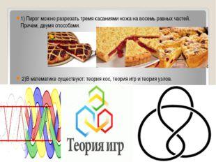 1) Пирог можно разрезать тремя касаниями ножа на восемь равных частей. Причем