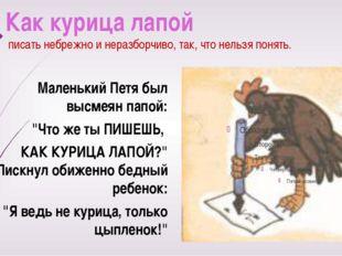 Как курица лапой писать небрежно и неразборчиво, так, что нельзя понять. Мале