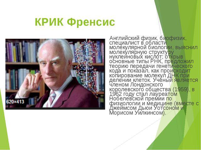 КРИК Френсис Английский физик, биофизик, специалист в области молекулярной би...