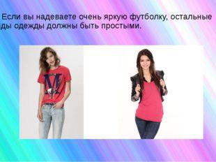 4) Если вы надеваете очень яркую футболку, остальные виды одежды должны быть