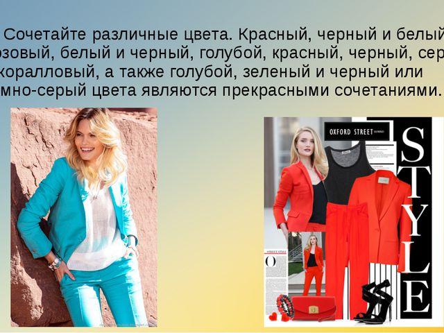 3) Сочетайте различные цвета. Красный, черный и белый, розовый, белый и черны...